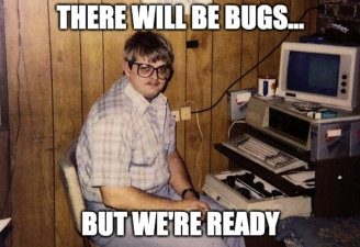 There will be bugs...